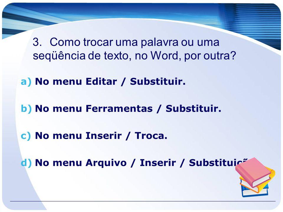 3.Como trocar uma palavra ou uma seqüência de texto, no Word, por outra? a)No menu Editar / Substituir. b)No menu Ferramentas / Substituir. c)No menu