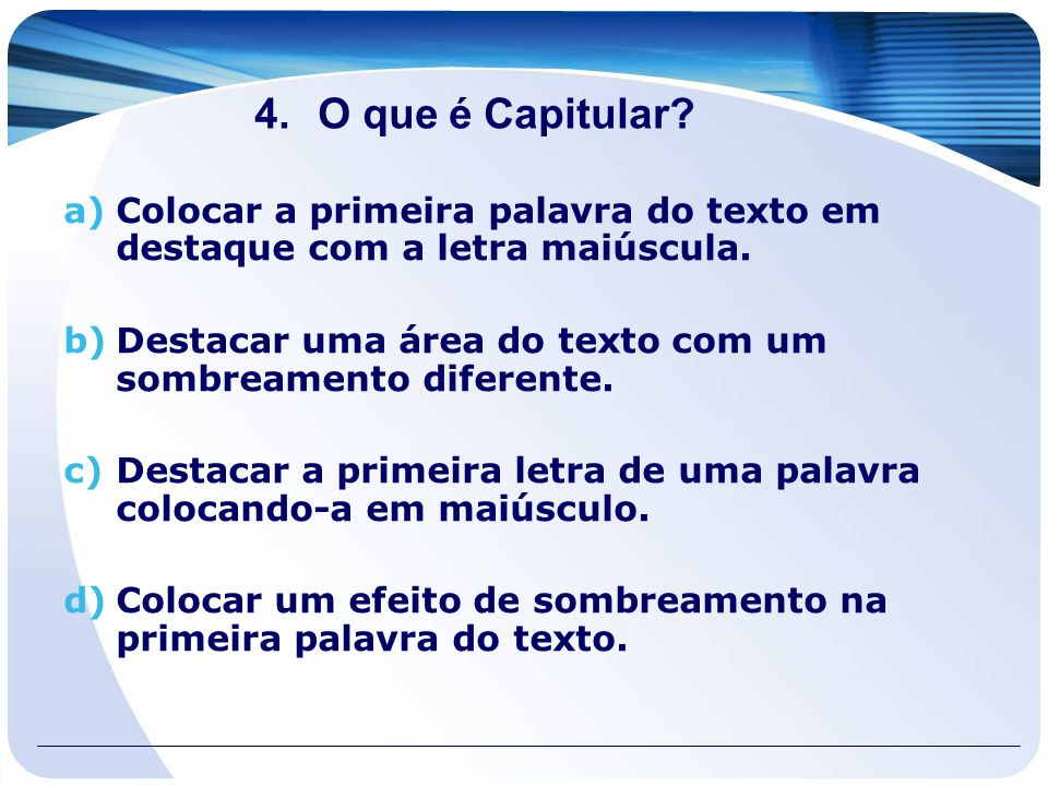 4.O que é Capitular? a)Colocar a primeira palavra do texto em destaque com a letra maiúscula. b)Destacar uma área do texto com um sombreamento diferen