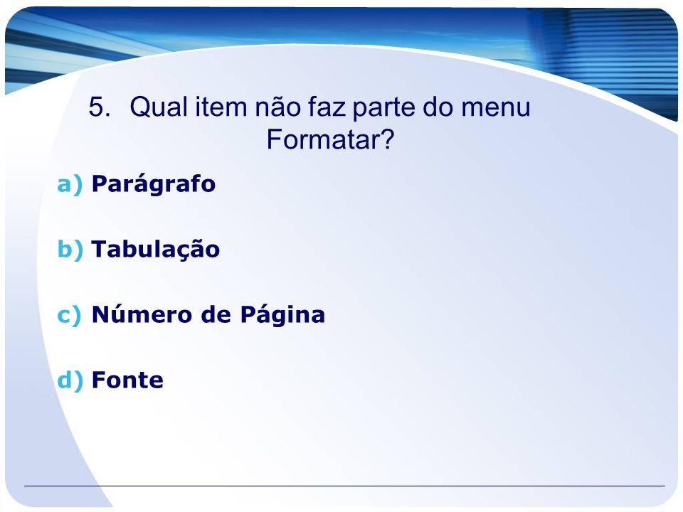 5.Qual item não faz parte do menu Formatar? a)Parágrafo b)Tabulação c)Número de Página d)Fonte