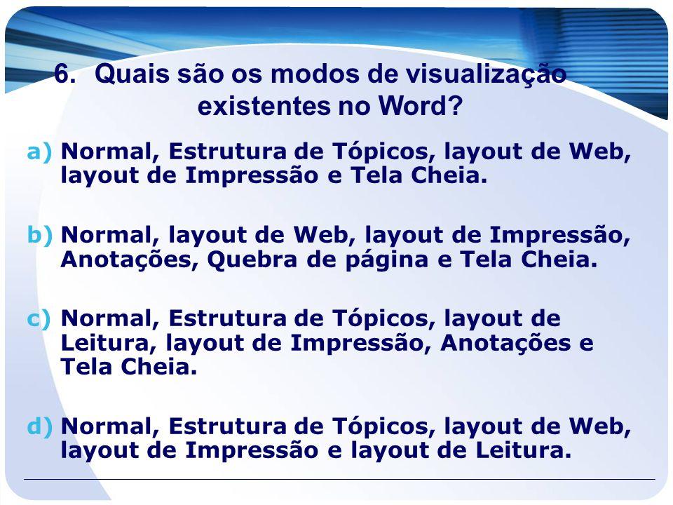 6.Quais são os modos de visualização existentes no Word? a)Normal, Estrutura de Tópicos, layout de Web, layout de Impressão e Tela Cheia. b)Normal, la