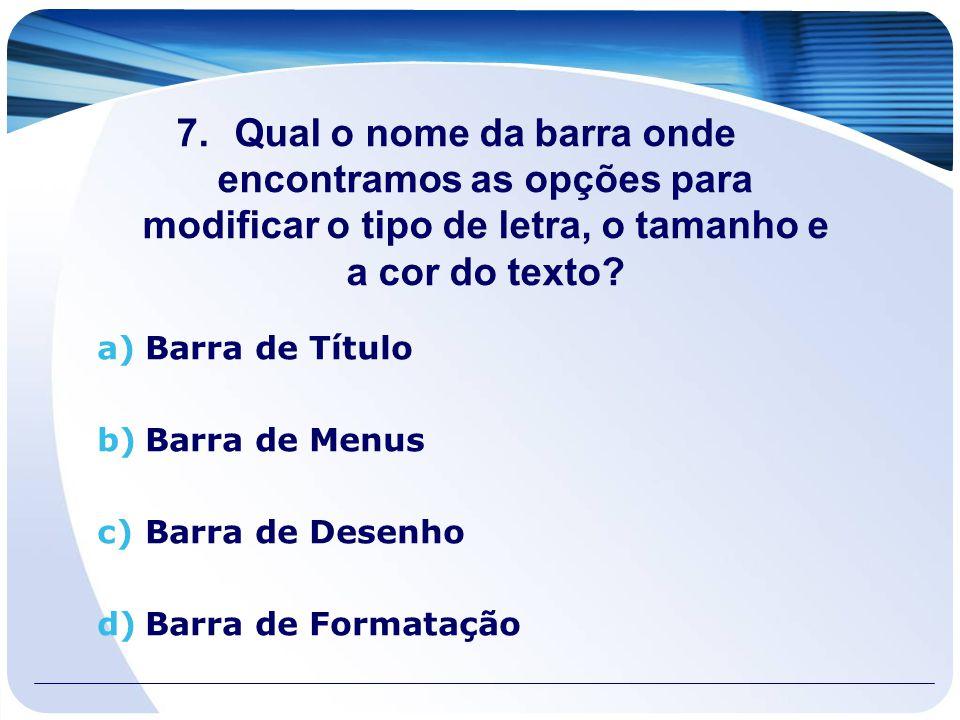 7.Qual o nome da barra onde encontramos as opções para modificar o tipo de letra, o tamanho e a cor do texto? a)Barra de Título b)Barra de Menus c)Bar
