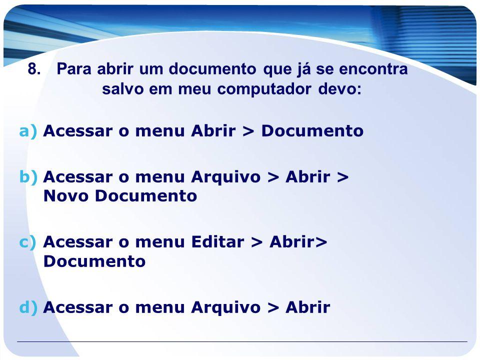 8.Para abrir um documento que já se encontra salvo em meu computador devo: a)Acessar o menu Abrir > Documento b)Acessar o menu Arquivo > Abrir > Novo