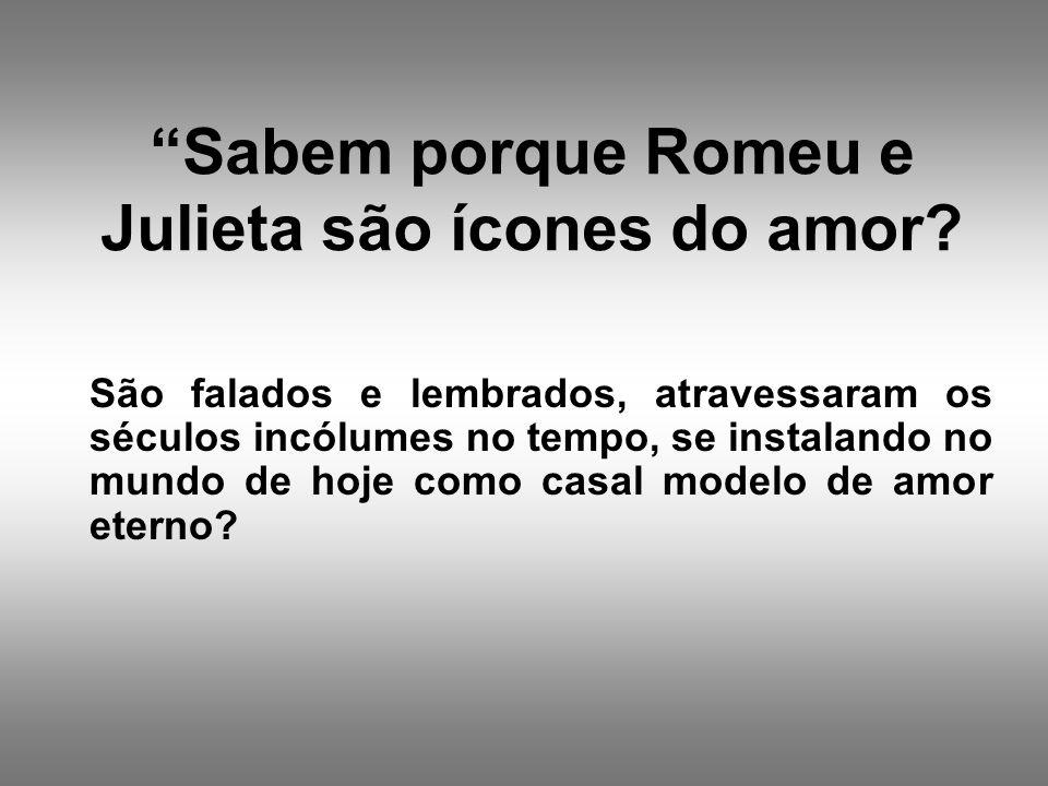 Sabem porque Romeu e Julieta são ícones do amor? São falados e lembrados, atravessaram os séculos incólumes no tempo, se instalando no mundo de hoje c