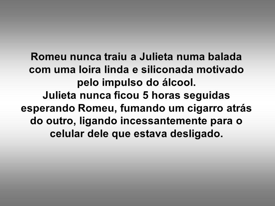 Romeu nunca traiu a Julieta numa balada com uma loira linda e siliconada motivado pelo impulso do álcool. Julieta nunca ficou 5 horas seguidas esperan