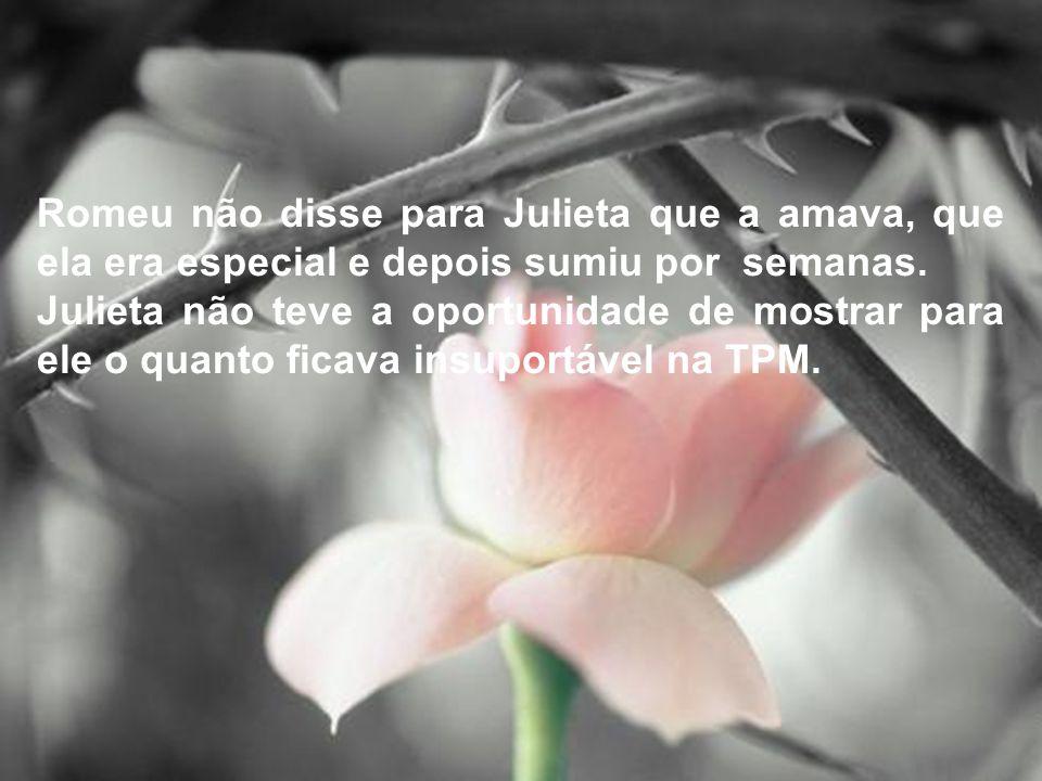 Romeu não disse para Julieta que a amava, que ela era especial e depois sumiu por semanas. Julieta não teve a oportunidade de mostrar para ele o quant