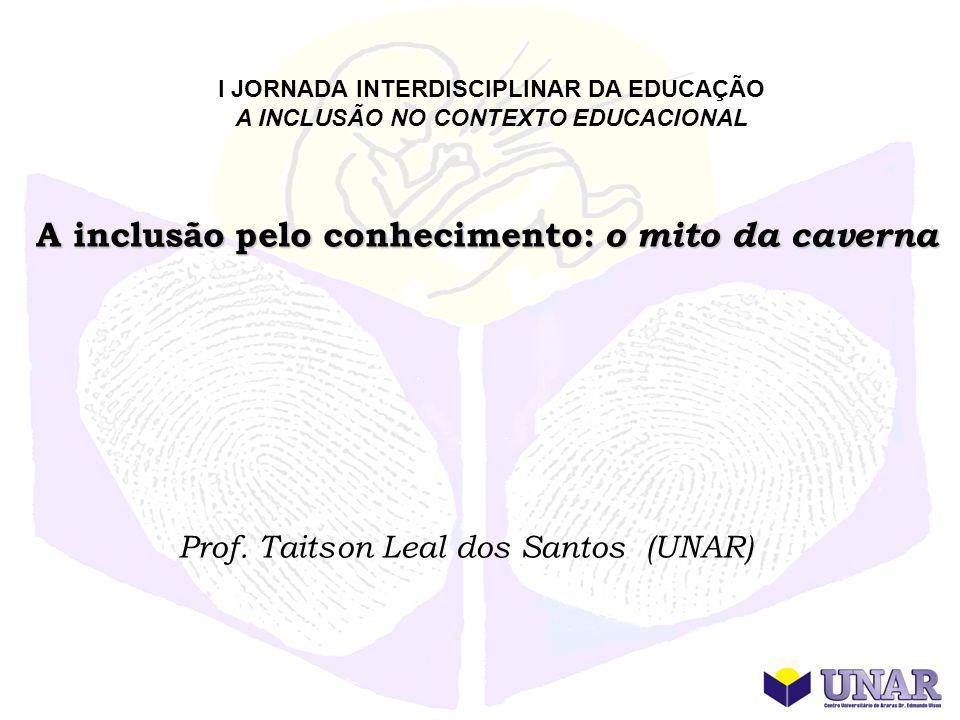 I JORNADA INTERDISCIPLINAR DA EDUCAÇÃO A INCLUSÃO NO CONTEXTO EDUCACIONAL A inclusão pelo conhecimento: o mito da caverna Prof. Taitson Leal dos Santo