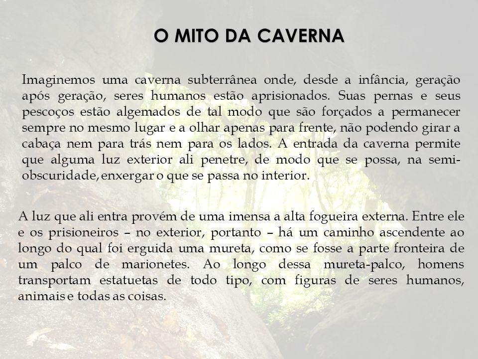 O MITO DA CAVERNA Imaginemos uma caverna subterrânea onde, desde a infância, geração após geração, seres humanos estão aprisionados. Suas pernas e seu