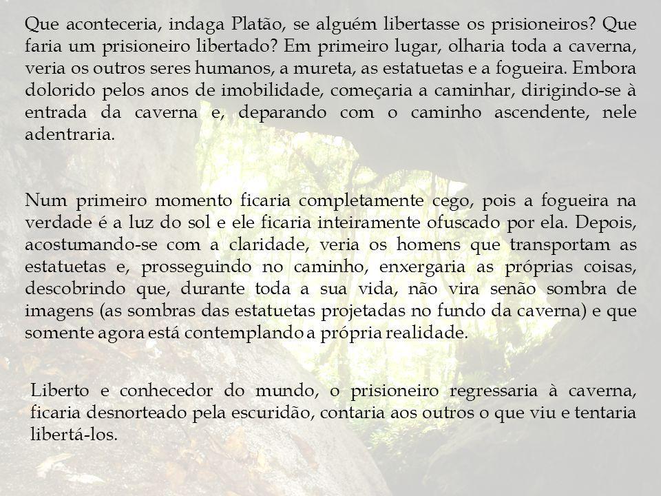 Que aconteceria, indaga Platão, se alguém libertasse os prisioneiros.
