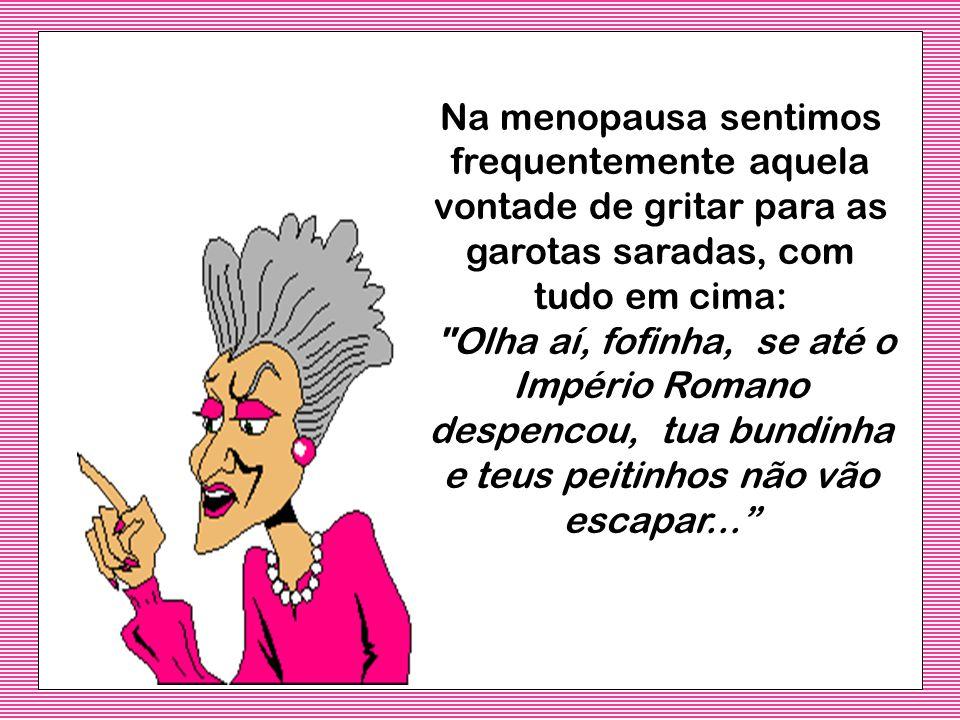 A menopausa é quando nos damos conta de que, a única situação em que nos pedem para fazer topless... é quando vamos tirar uma mamografia... é quando v