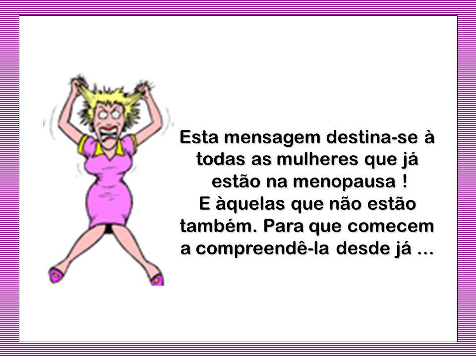 Esta mensagem destina-se à todas as mulheres que já estão na menopausa .