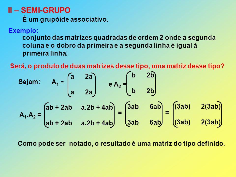 II – SEMI-GRUPO É um grupóide associativo. Exemplo: conjunto das matrizes quadradas de ordem 2 onde a segunda coluna e o dobro da primeira e a segunda