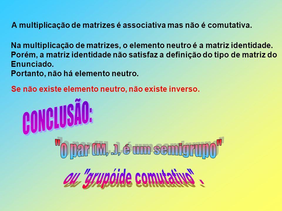 A multiplicação de matrizes é associativa mas não é comutativa. Na multiplicação de matrizes, o elemento neutro é a matriz identidade. Porém, a matriz