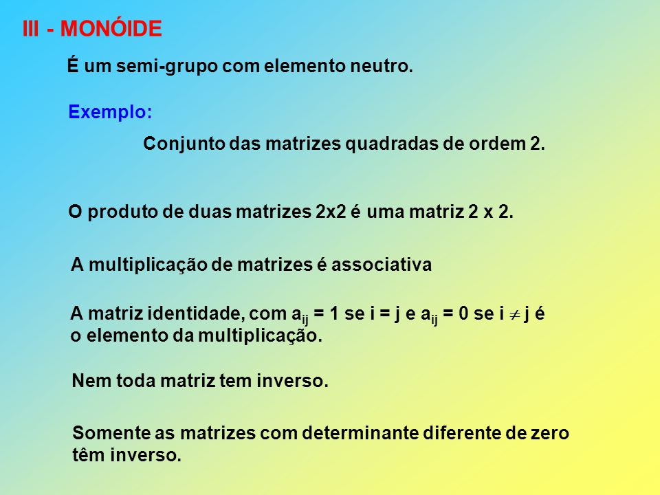 III - MONÓIDE É um semi-grupo com elemento neutro. Exemplo: Conjunto das matrizes quadradas de ordem 2. A multiplicação de matrizes é associativa O pr