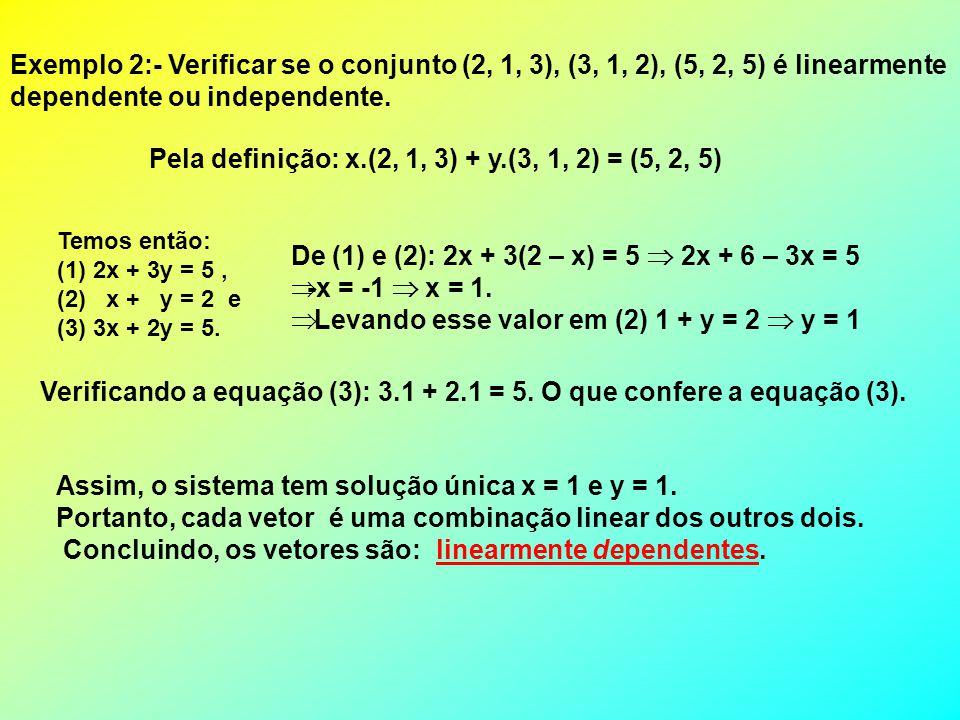 Exemplo 2:- Verificar se o conjunto (2, 1, 3), (3, 1, 2), (5, 2, 5) é linearmente dependente ou independente. Temos então: (1)2x + 3y = 5, (2) x + y =
