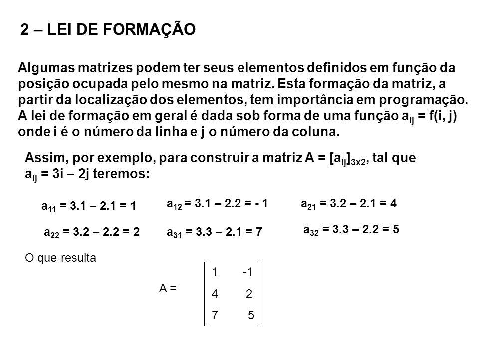 2 – LEI DE FORMAÇÃO Algumas matrizes podem ter seus elementos definidos em função da posição ocupada pelo mesmo na matriz. Esta formação da matriz, a