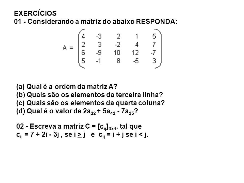 EXERCÍCIOS 01 - Considerando a matriz do abaixo RESPONDA: (a) Qual é a ordem da matriz A? (b) Quais são os elementos da terceira linha? (c) Quais são