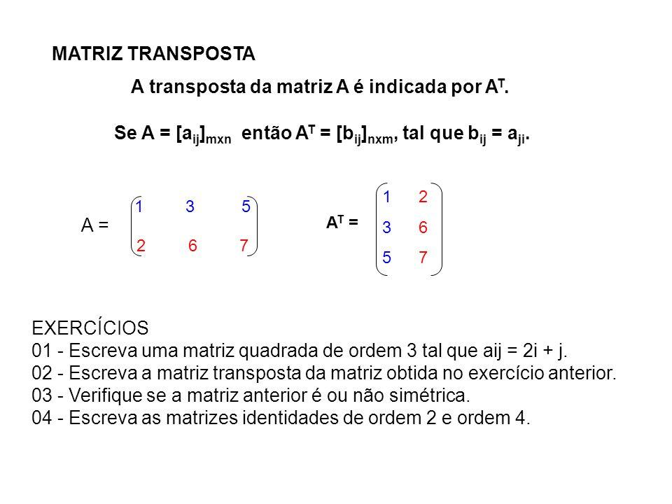 MATRIZ TRANSPOSTA A transposta da matriz A é indicada por A T. Se A = [a ij ] mxn então A T = [b ij ] nxm, tal que b ij = a ji. 135135 267267 1 3 5 2