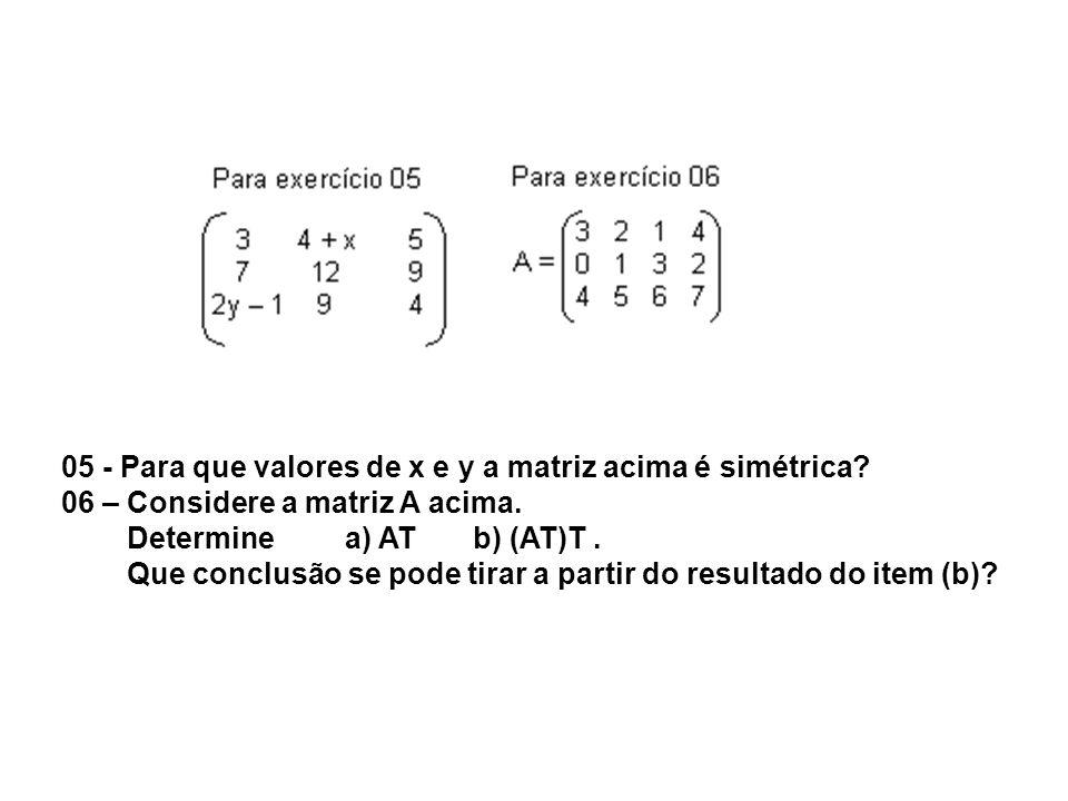05 - Para que valores de x e y a matriz acima é simétrica? 06 – Considere a matriz A acima. Determine a) AT b) (AT)T. Que conclusão se pode tirar a pa