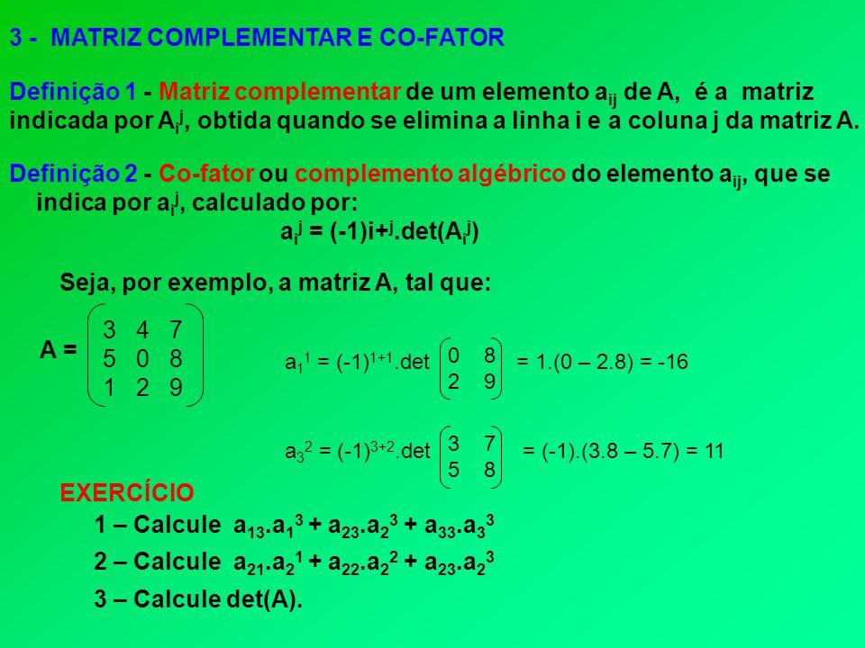 3 - MATRIZ COMPLEMENTAR E CO-FATOR Definição 1 - Matriz complementar de um elemento a ij de A, é a matriz indicada por A i j, obtida quando se elimina a linha i e a coluna j da matriz A.