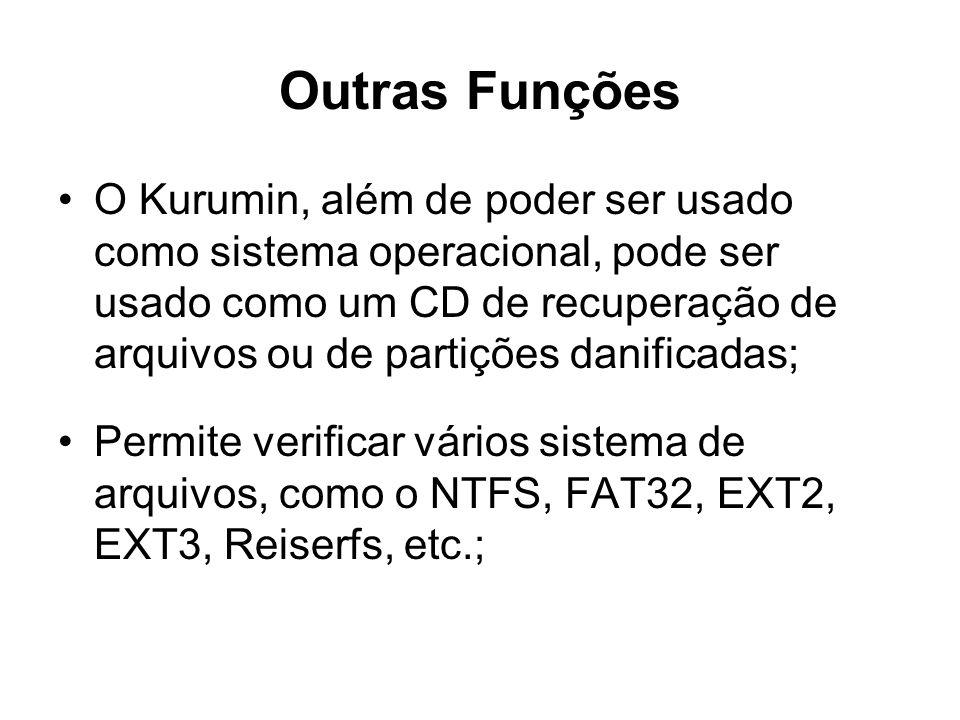 Outras Funções O Kurumin, além de poder ser usado como sistema operacional, pode ser usado como um CD de recuperação de arquivos ou de partições danificadas; Permite verificar vários sistema de arquivos, como o NTFS, FAT32, EXT2, EXT3, Reiserfs, etc.;