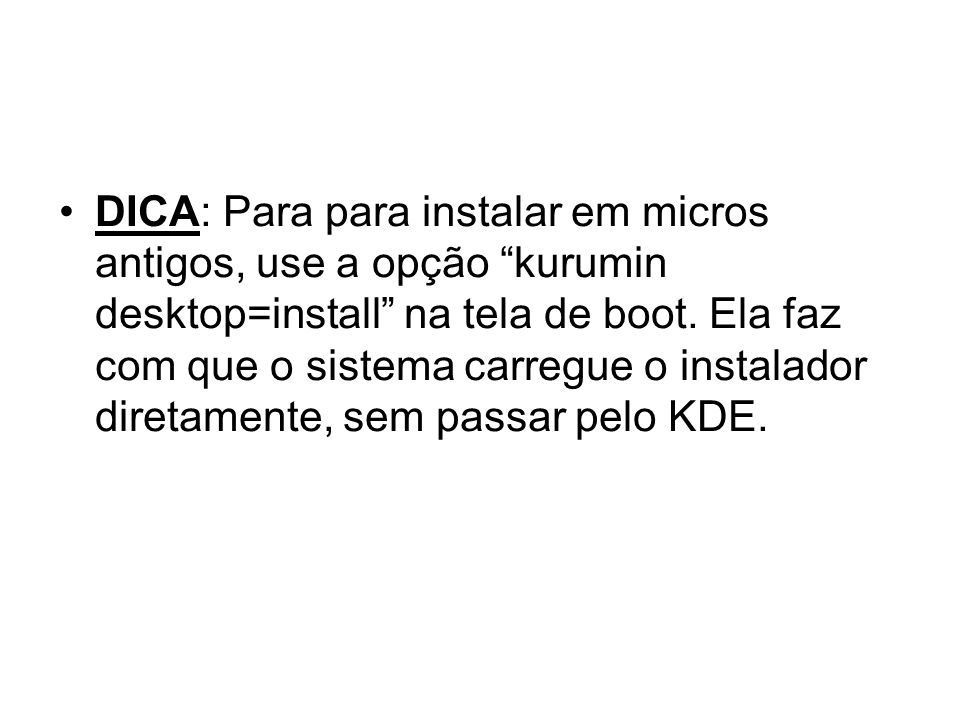 DICA: Para para instalar em micros antigos, use a opção kurumin desktop=install na tela de boot.