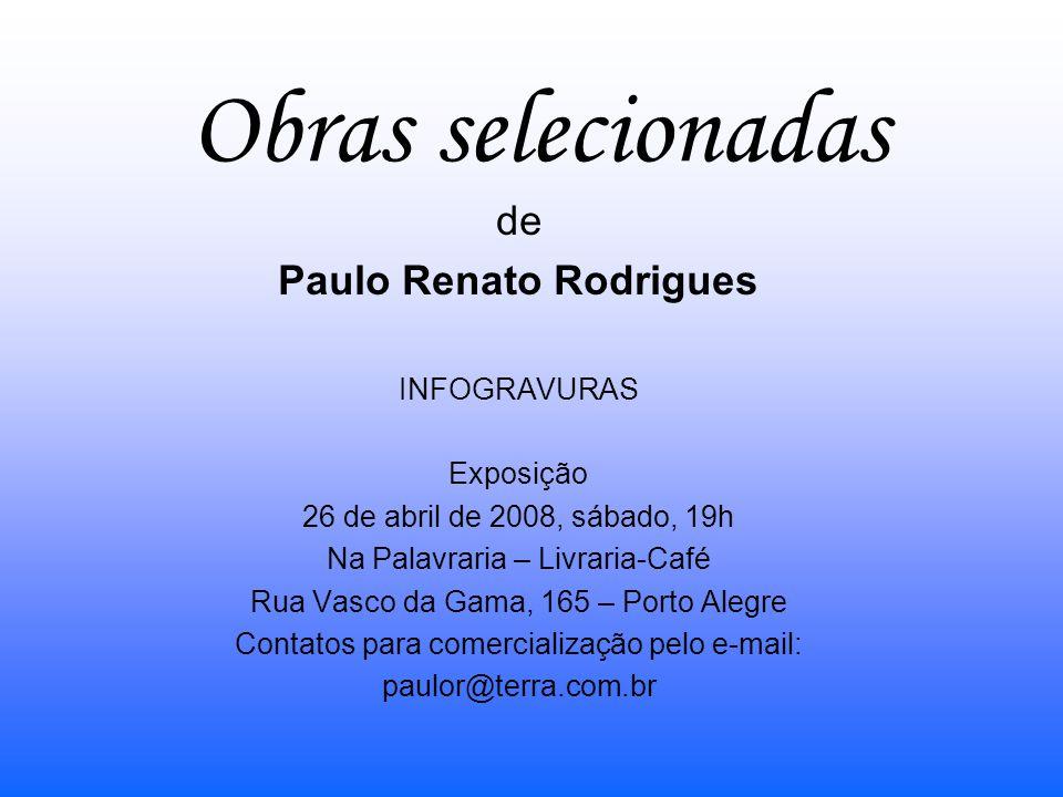 Obras selecionadas de Paulo Renato Rodrigues INFOGRAVURAS Exposição 26 de abril de 2008, sábado, 19h Na Palavraria – Livraria-Café Rua Vasco da Gama,