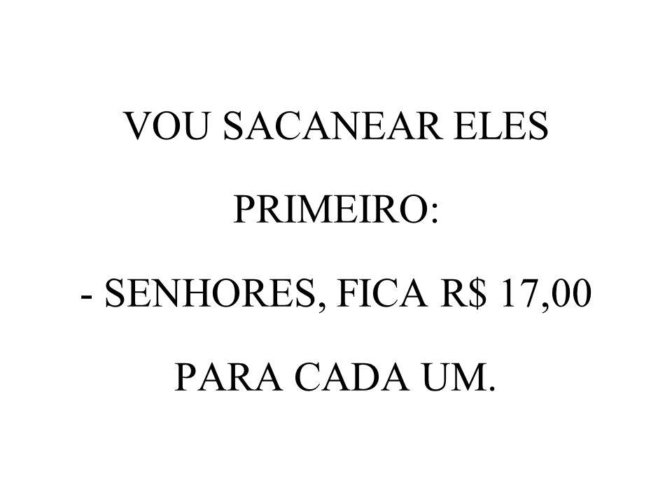 VOU SACANEAR ELES PRIMEIRO: - SENHORES, FICA R$ 17,00 PARA CADA UM.