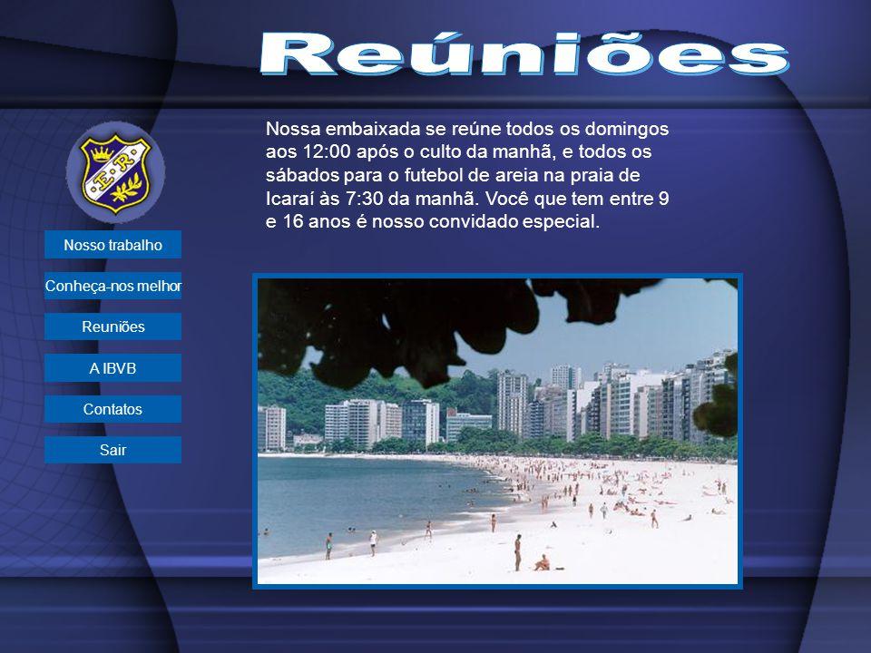 Nossa embaixada se reúne todos os domingos aos 12:00 após o culto da manhã, e todos os sábados para o futebol de areia na praia de Icaraí às 7:30 da m