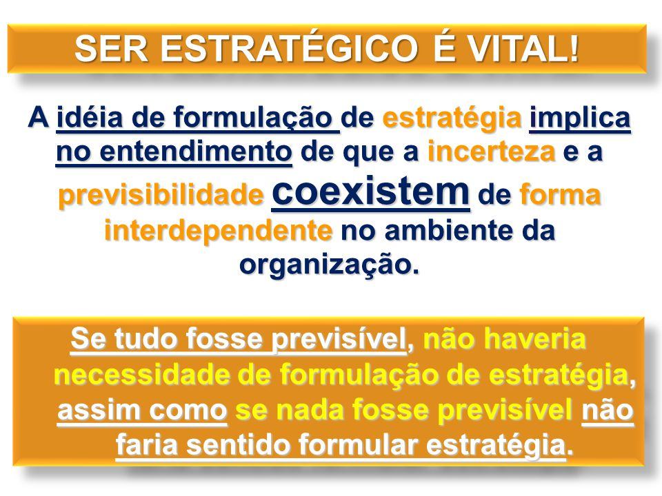 A idéia de formulação de estratégia implica no entendimento de que a incerteza e a previsibilidade coexistem de forma interdependente no ambiente da o