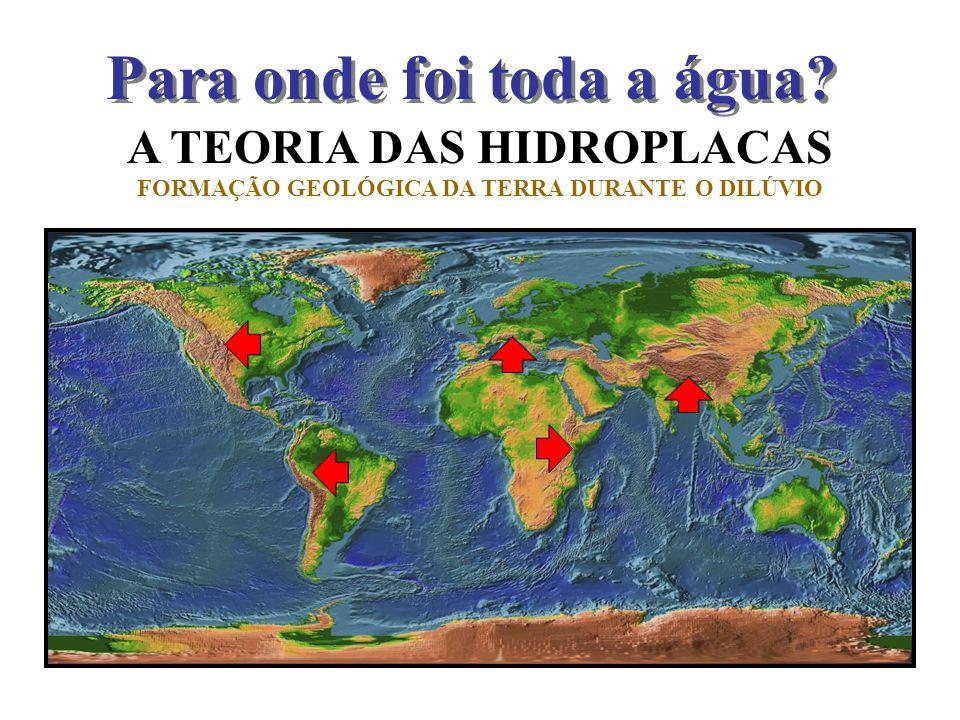 A TEORIA DAS HIDROPLACAS FORMAÇÃO GEOLÓGICA DA TERRA DURANTE O DILÚVIO Para onde foi toda a água?