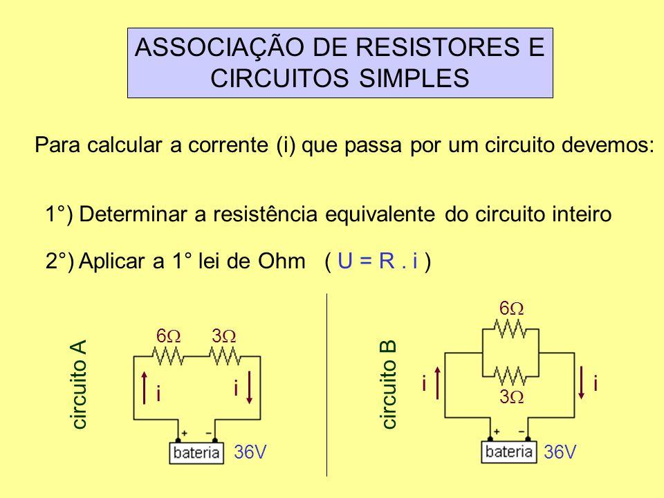 ASSOCIAÇÃO DE RESISTORES E CIRCUITOS SIMPLES Para calcular a corrente (i) que passa por um circuito devemos: 1°) Determinar a resistência equivalente