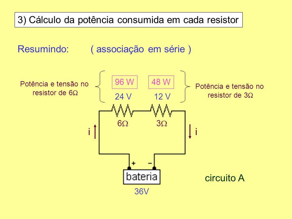3) Cálculo da potência consumida em cada resistor Resumindo:( associação em série ) 6 3 36V ii 24 V12 V 96 W48 W circuito A Potência e tensão no resis