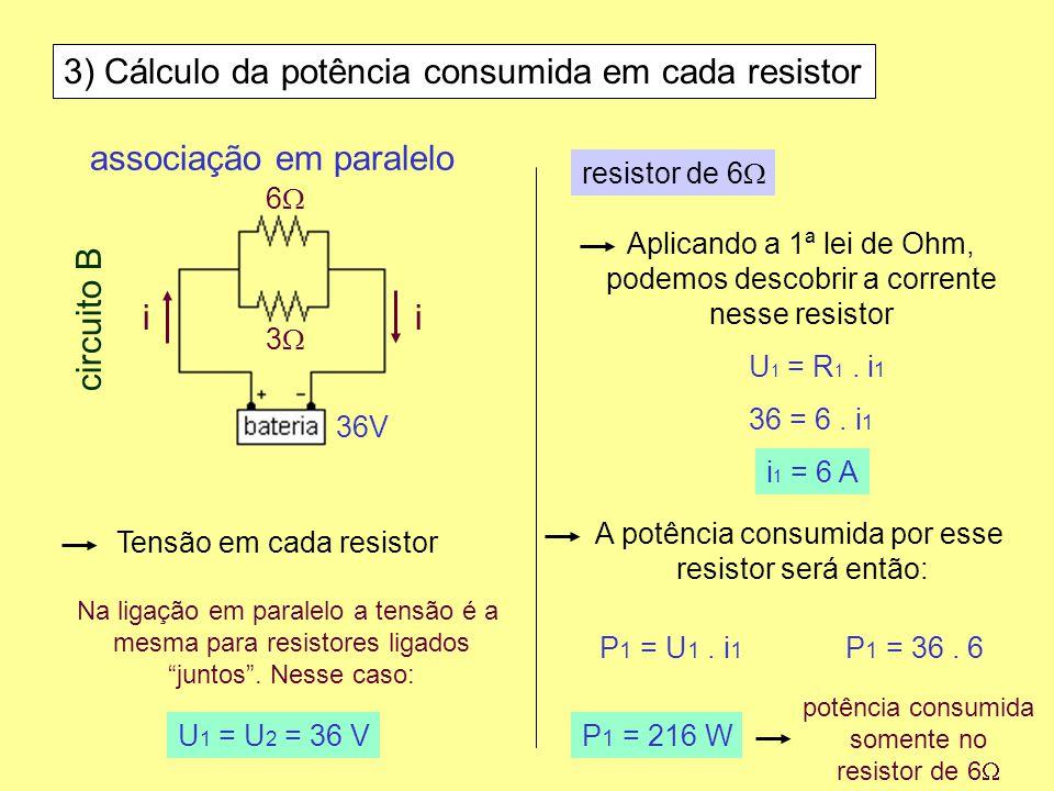3) Cálculo da potência consumida em cada resistor Tensão em cada resistor Aplicando a 1ª lei de Ohm, podemos descobrir a corrente nesse resistor Na li
