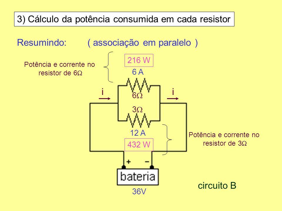 3) Cálculo da potência consumida em cada resistor Resumindo:( associação em paralelo ) 6 3 36V ii 6 A 12 A 216 W 432 W circuito B Potência e corrente