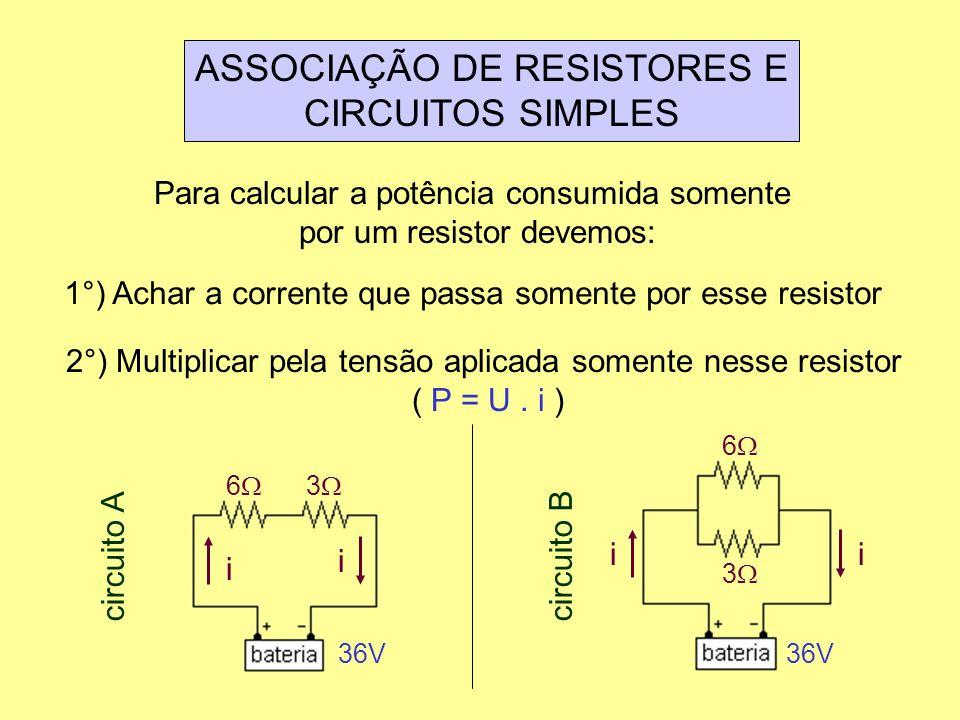 ASSOCIAÇÃO DE RESISTORES E CIRCUITOS SIMPLES Para calcular a potência consumida somente por um resistor devemos: 1°) Achar a corrente que passa soment