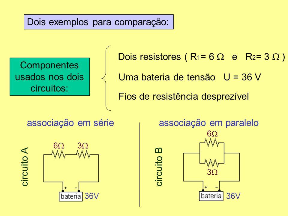 Dois exemplos para comparação: Componentes usados nos dois circuitos: Dois resistores ( R 1 = 6 e R 2 = 3 ) Uma bateria de tensão U = 36 V Fios de res
