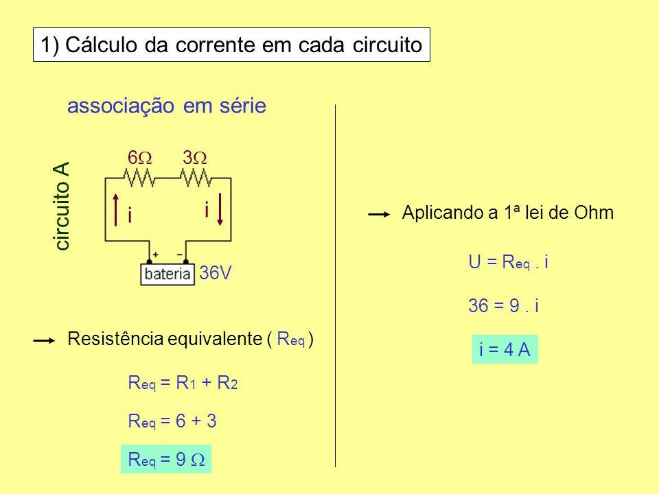 1) Cálculo da corrente em cada circuito associação em série 6 3 36V circuito A Resistência equivalente ( R eq ) R eq = R 1 + R 2 R eq = 6 + 3 R eq = 9