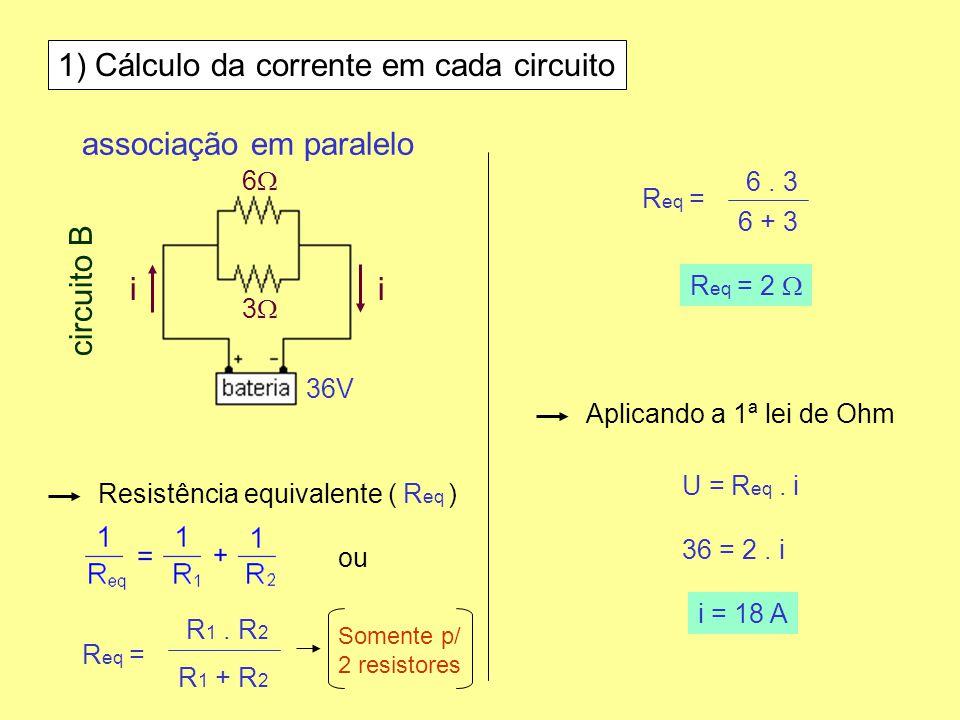 1) Cálculo da corrente em cada circuito Resistência equivalente ( R eq ) R eq = R eq = 2 Aplicando a 1ª lei de Ohm U = R eq. i 36 = 2. i i = 18 A asso