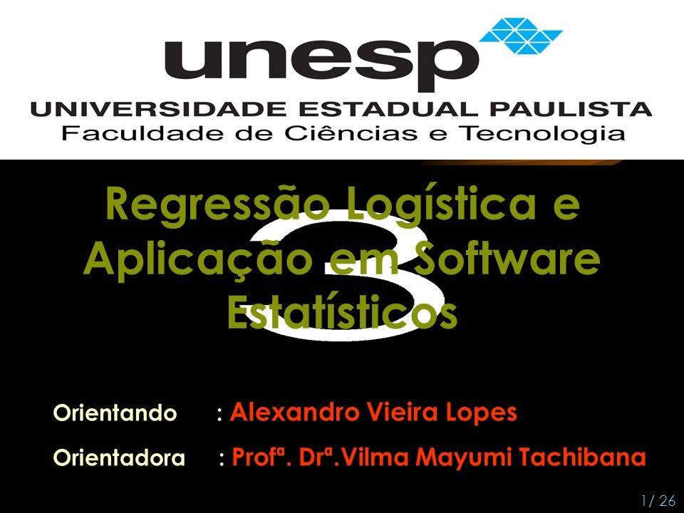 Orientando : Alexandro Vieira Lopes Orientadora : Profª. Drª.Vilma Mayumi Tachibana 1/ 26 Regressão Logística e Aplicação em Software Estatísticos