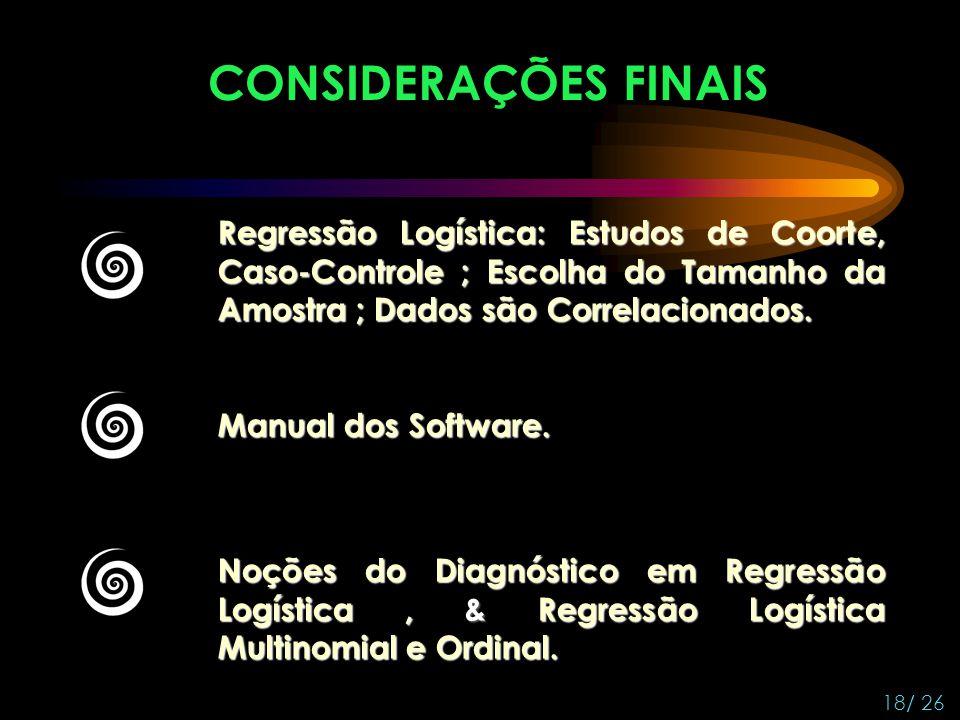 CONSIDERAÇÕES FINAIS 18/ 26 Regressão Logística: Estudos de Coorte, Caso-Controle ; Escolha do Tamanho da Amostra ; Dados são Correlacionados. Manual