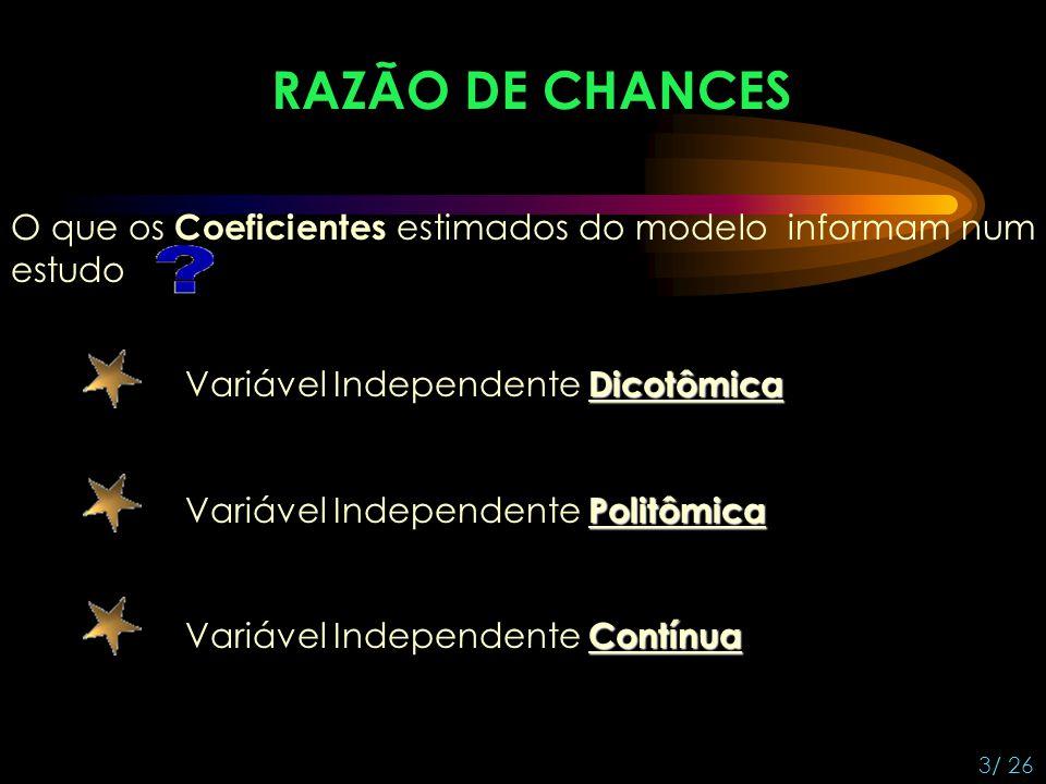 RAZÃO DE CHANCES 4/ 26 Variável Independente Dicotômica A RAZÃO DE CHANCES é uma medida de associação que aproxima o mais (menos) provável do resultado estar presente entre aqueles com X = 1 do que entre aqueles com X = 0.