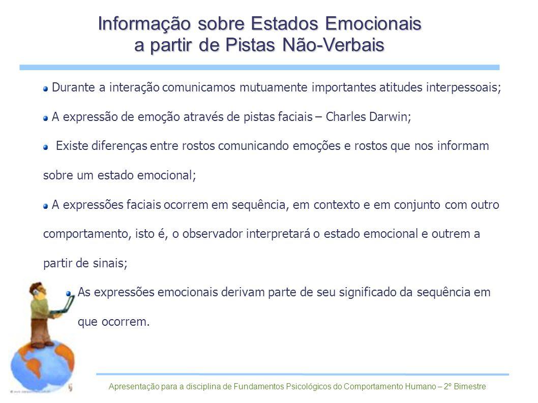 Durante a interação comunicamos mutuamente importantes atitudes interpessoais; A expressão de emoção através de pistas faciais – Charles Darwin; Existe diferenças entre rostos comunicando emoções e rostos que nos informam sobre um estado emocional; A expressões faciais ocorrem em sequência, em contexto e em conjunto com outro comportamento, isto é, o observador interpretará o estado emocional e outrem a partir de sinais; As expressões emocionais derivam parte de seu significado da sequência em que ocorrem.