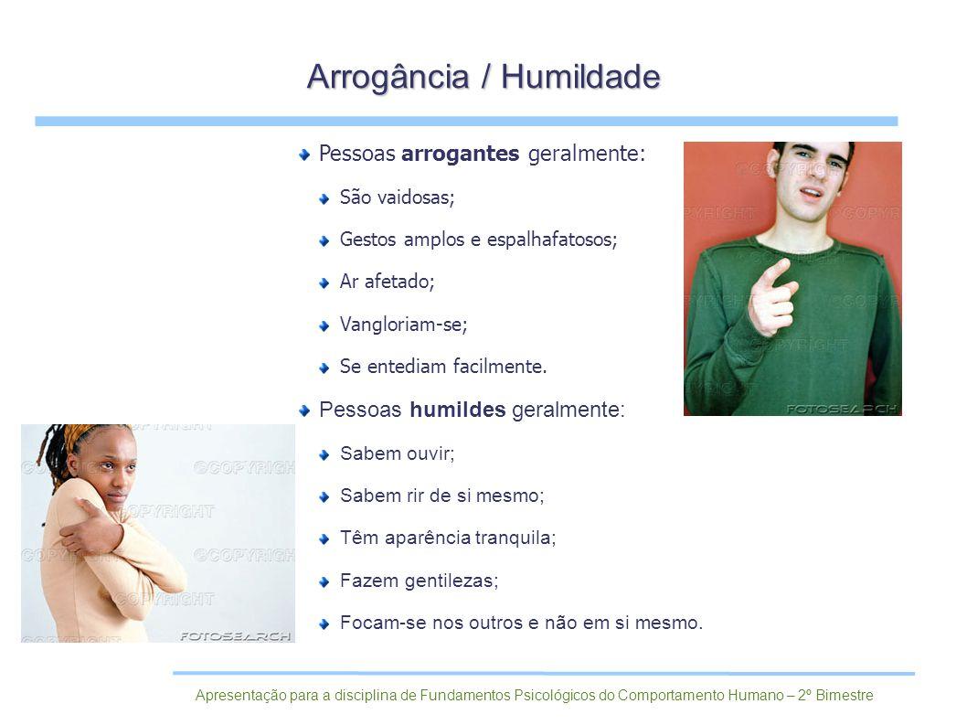 Pessoas arrogantes geralmente: São vaidosas; Gestos amplos e espalhafatosos; Ar afetado; Vangloriam-se; Se entediam facilmente. Pessoas humildes geral
