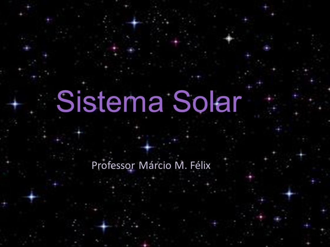 Sistema Solar Professor Márcio M. Félix