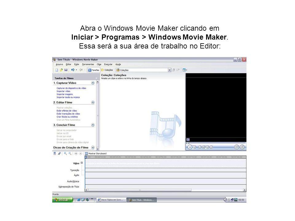 Abra o Windows Movie Maker clicando em Iniciar > Programas > Windows Movie Maker. Essa será a sua área de trabalho no Editor:
