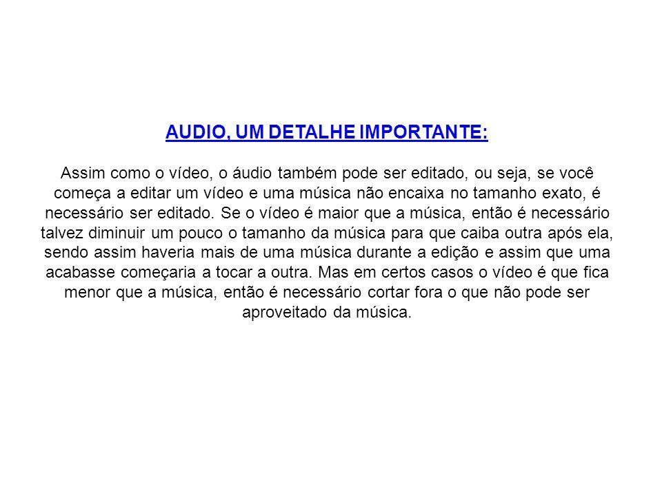 AUDIO, UM DETALHE IMPORTANTE: Assim como o vídeo, o áudio também pode ser editado, ou seja, se você começa a editar um vídeo e uma música não encaixa