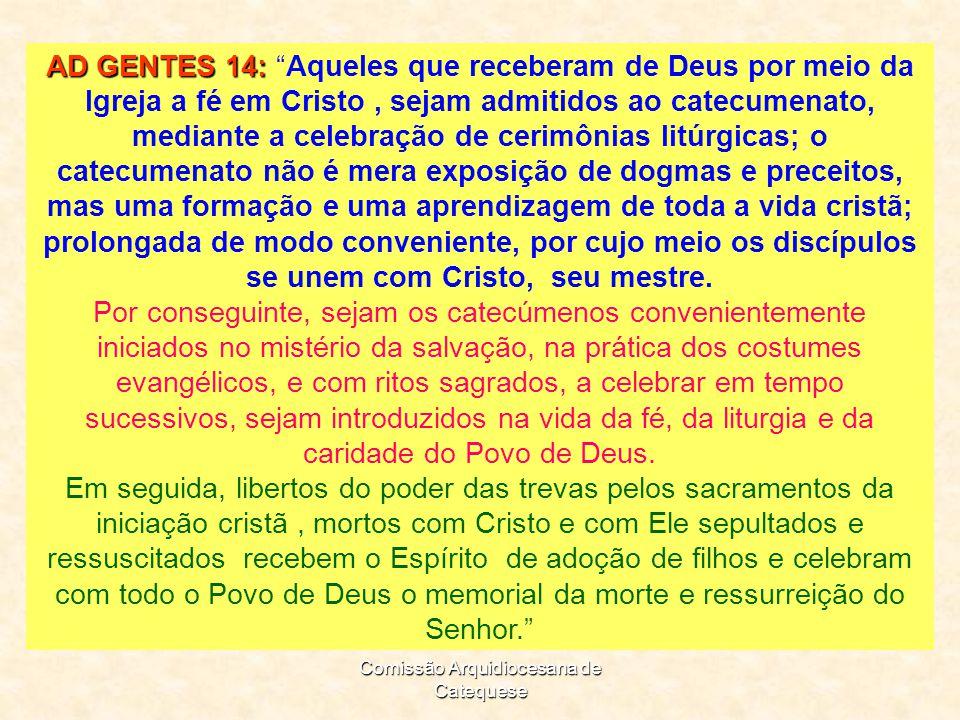 Comissão Arquidiocesana de Catequese AD GENTES 14: AD GENTES 14: Aqueles que receberam de Deus por meio da Igreja a fé em Cristo, sejam admitidos ao catecumenato, mediante a celebração de cerimônias litúrgicas; o catecumenato não é mera exposição de dogmas e preceitos, mas uma formação e uma aprendizagem de toda a vida cristã; prolongada de modo conveniente, por cujo meio os discípulos se unem com Cristo, seu mestre.