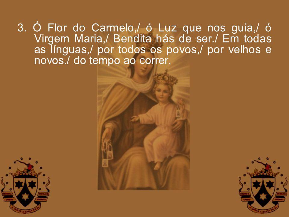 3. Ó Flor do Carmelo,/ ó Luz que nos guia,/ ó Virgem Maria,/ Bendita hás de ser./ Em todas as línguas,/ por todos os povos,/ por velhos e novos./ do t