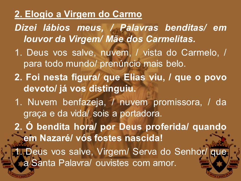 2. Elogio a Virgem do Carmo Dizei lábios meus, / Palavras benditas/ em louvor da Virgem/ Mãe dos Carmelitas. 1. Deus vos salve, nuvem, / vista do Carm