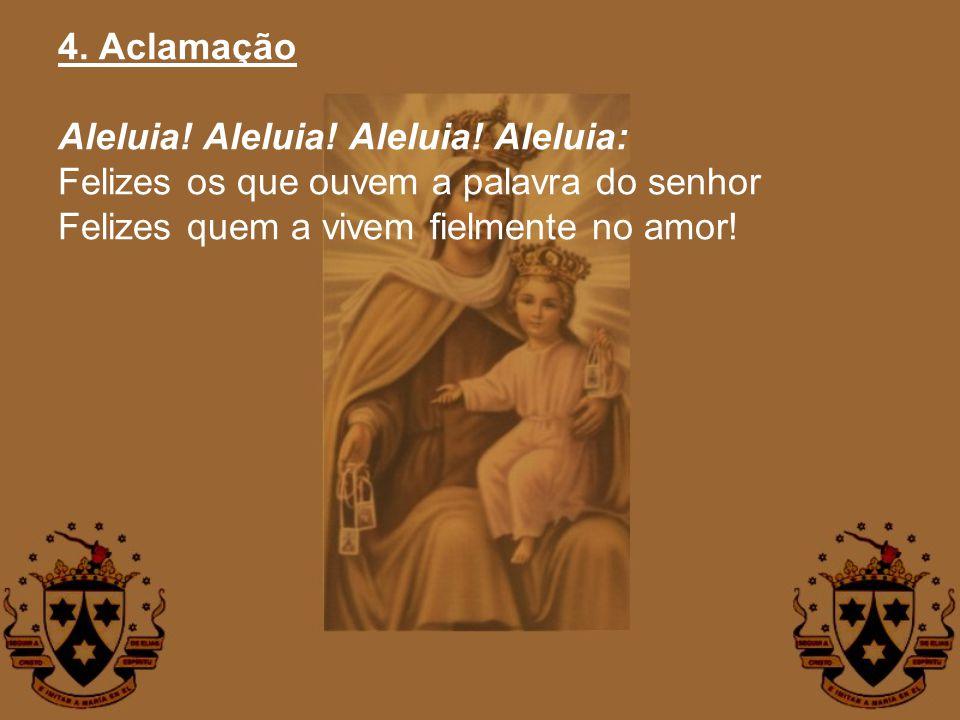4. Aclamação Aleluia! Aleluia! Aleluia! Aleluia: Felizes os que ouvem a palavra do senhor Felizes quem a vivem fielmente no amor!